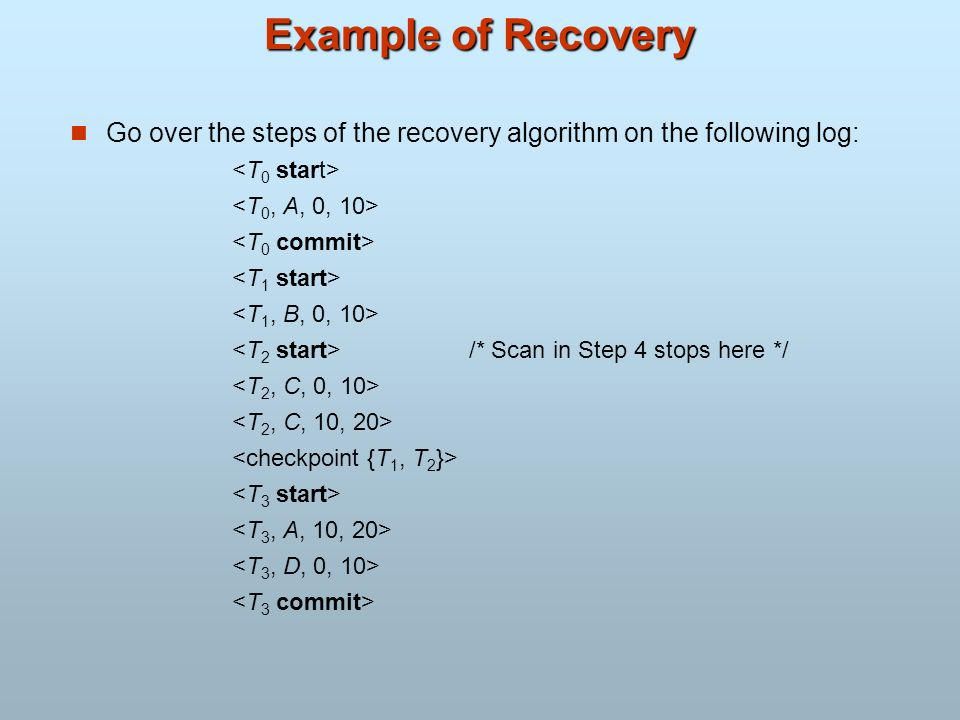 Example of Recovery Go over the steps of the recovery algorithm on the following log: <T0 start> <T0, A, 0, 10>