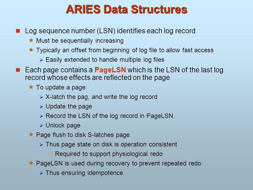 ARIES Data Structures Log sequence number (LSN) identifies each log record. Must be sequentially increasing.