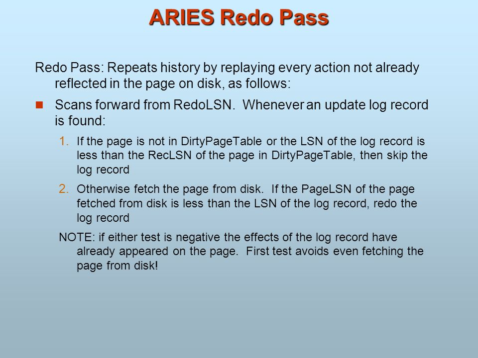 ARIES Redo Pass Redo Pass: Repeats history by replaying every action not already reflected in the page on disk, as follows: