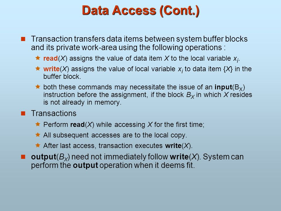 Data Access (Cont.) Transaction transfers data items between system buffer blocks and its private work-area using the following operations :