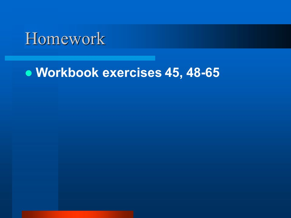 Homework Workbook exercises 45, 48-65
