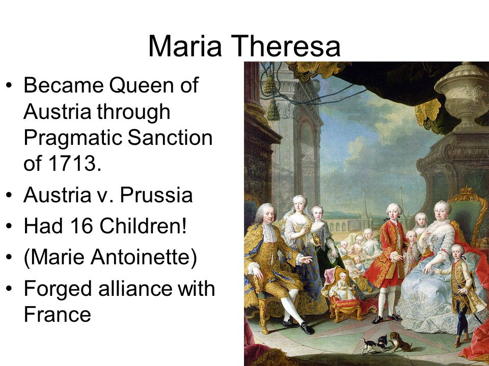 Maria Theresa Became Queen of Austria through Pragmatic Sanction of 1713. Austria v. Prussia. Had 16 Children!
