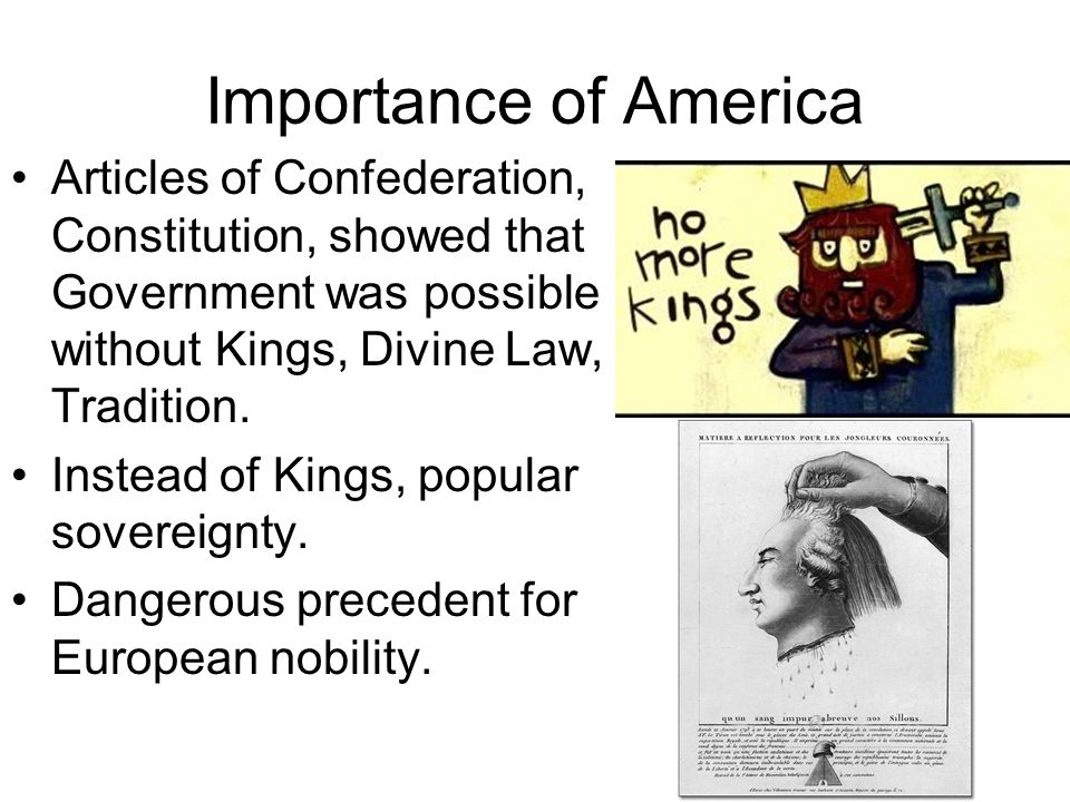 Importance of America Articles of Confederation, Constitution, showed that Government was possible without Kings, Divine Law, Tradition.