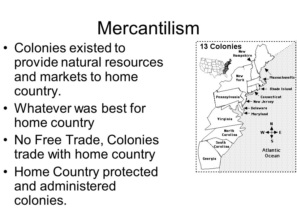 Mercantilism Colonies existed to provide natural resources and markets to home country. Whatever was best for home country.