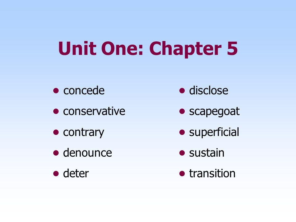 Unit One: Chapter 5 • concede • disclose • conservative • scapegoat