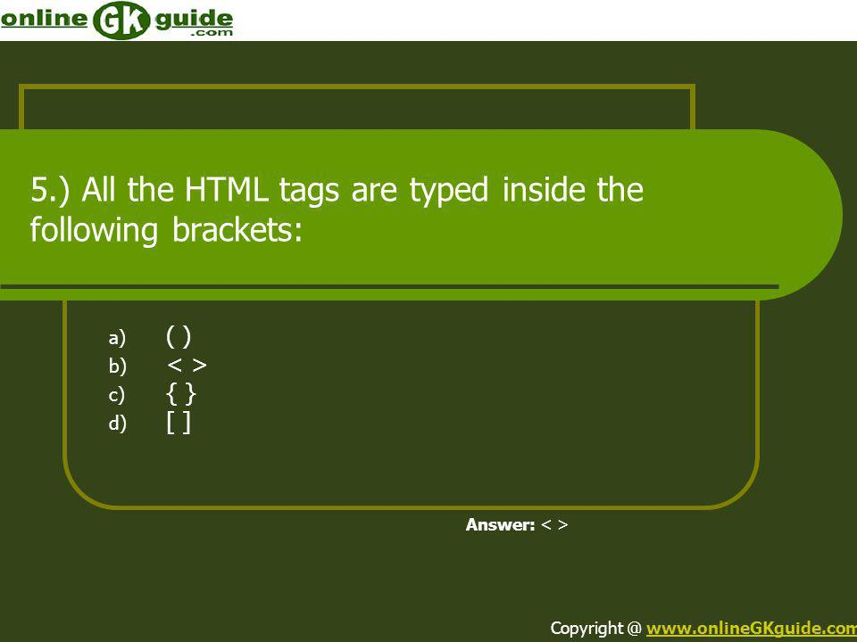 5.) All the HTML tags are typed inside the following brackets: