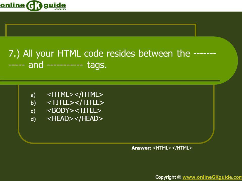 7.) All your HTML code resides between the ------------ and ----------- tags.
