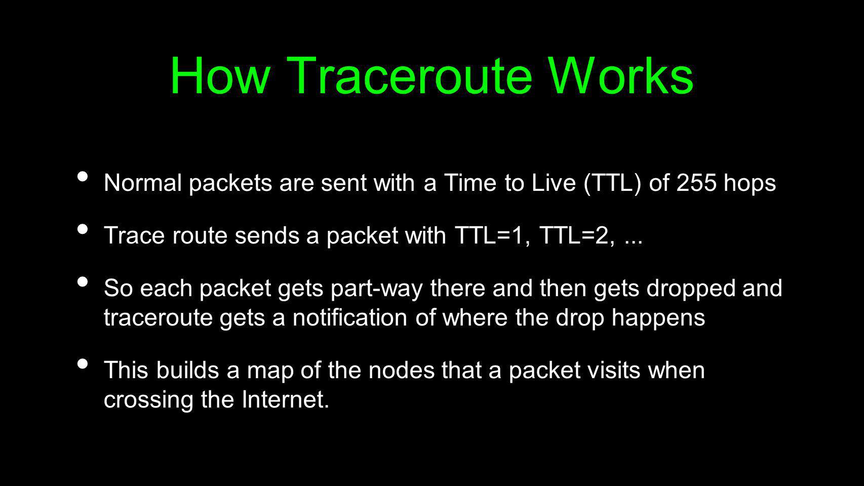 How Traceroute WorksNormal packets are sent with a Time to Live (TTL) of 255 hops. Trace route sends a packet with TTL=1, TTL=2, ...