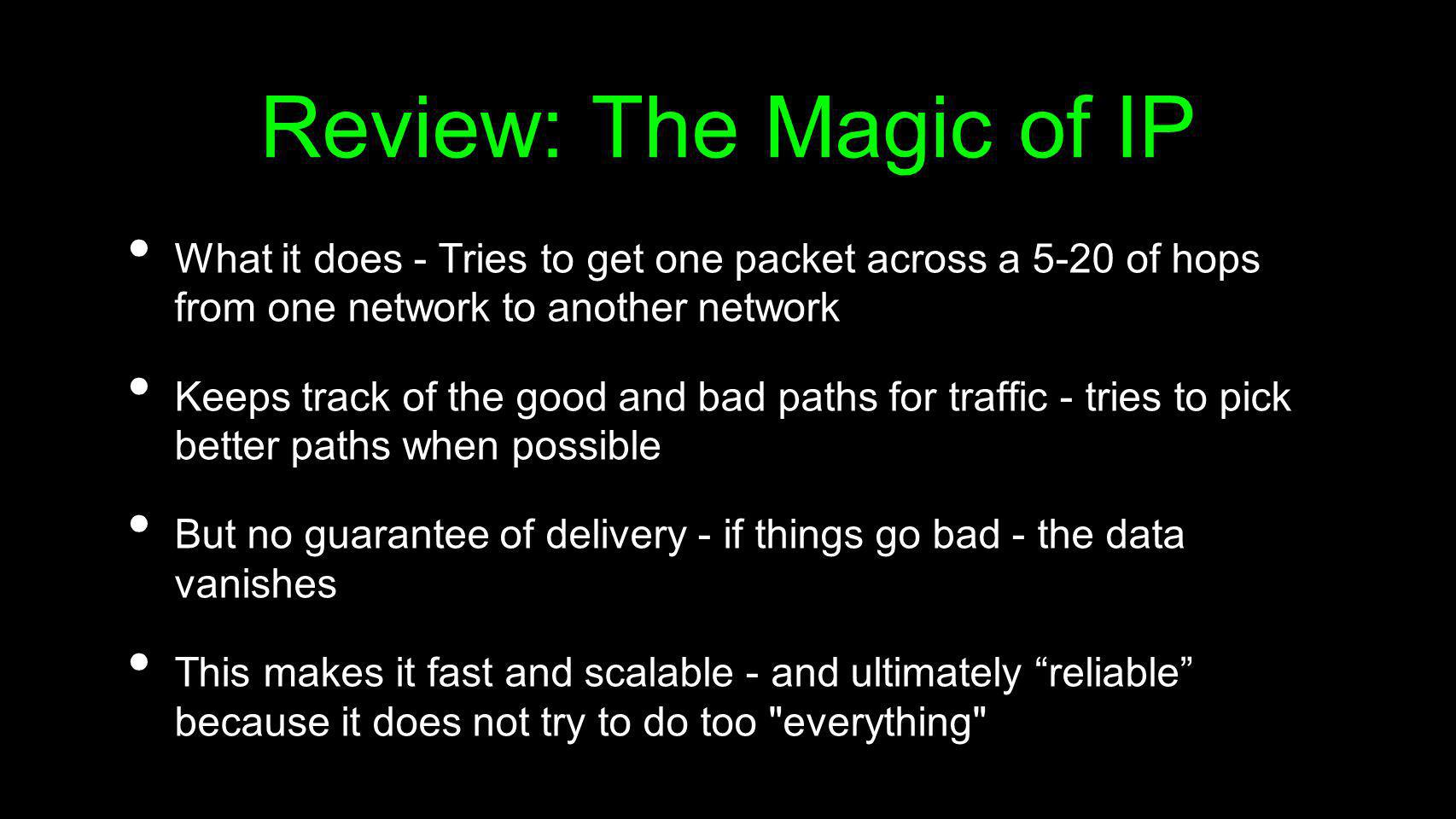 Review: The Magic of IP What it does - Tries to get one packet across a 5-20 of hops from one network to another network.