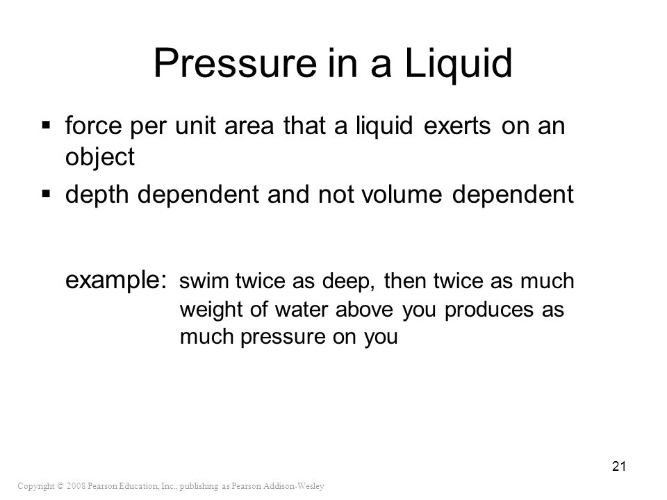 Pressure in a Liquid force per unit area that a liquid exerts on an object. depth dependent and not volume dependent.
