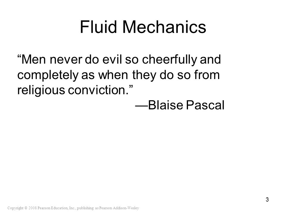 Fluid Mechanics Men never do evil so cheerfully and completely as when they do so from religious conviction. —Blaise Pascal.