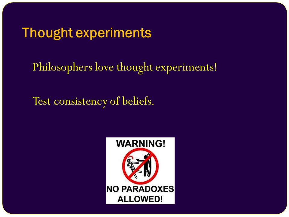 Thought experiments Philosophers love thought experiments! Test consistency of beliefs.