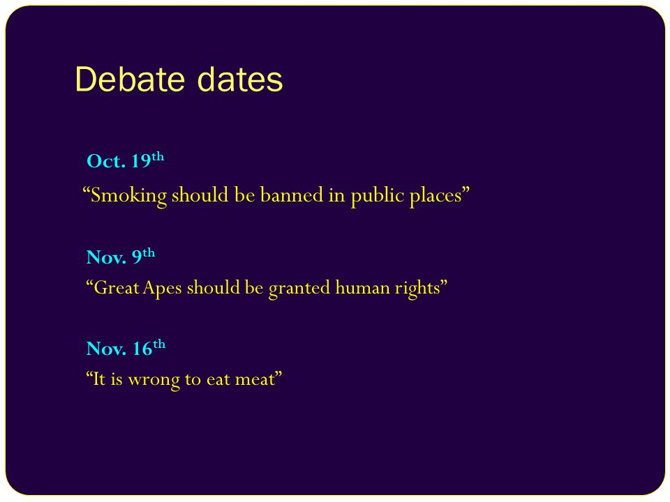 Debate dates Smoking should be banned in public places Oct. 19th