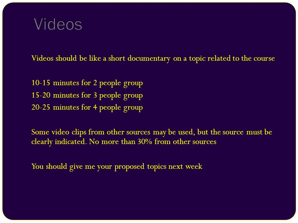 Videos Videos should be like a short documentary on a topic related to the course. 10-15 minutes for 2 people group.