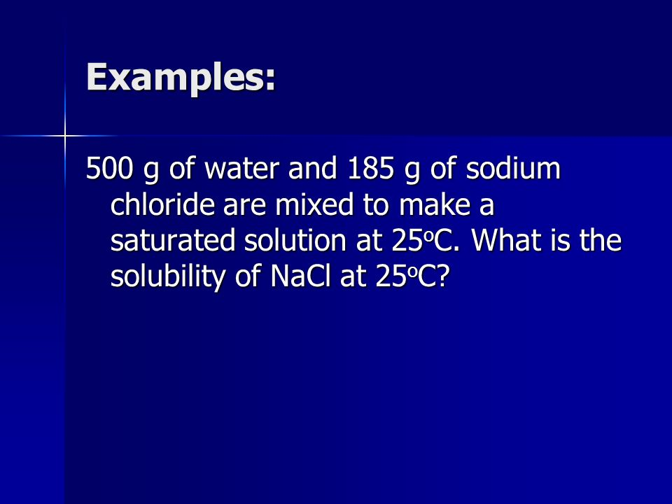 Examples:500 g of water and 185 g of sodium chloride are mixed to make a saturated solution at 25oC.
