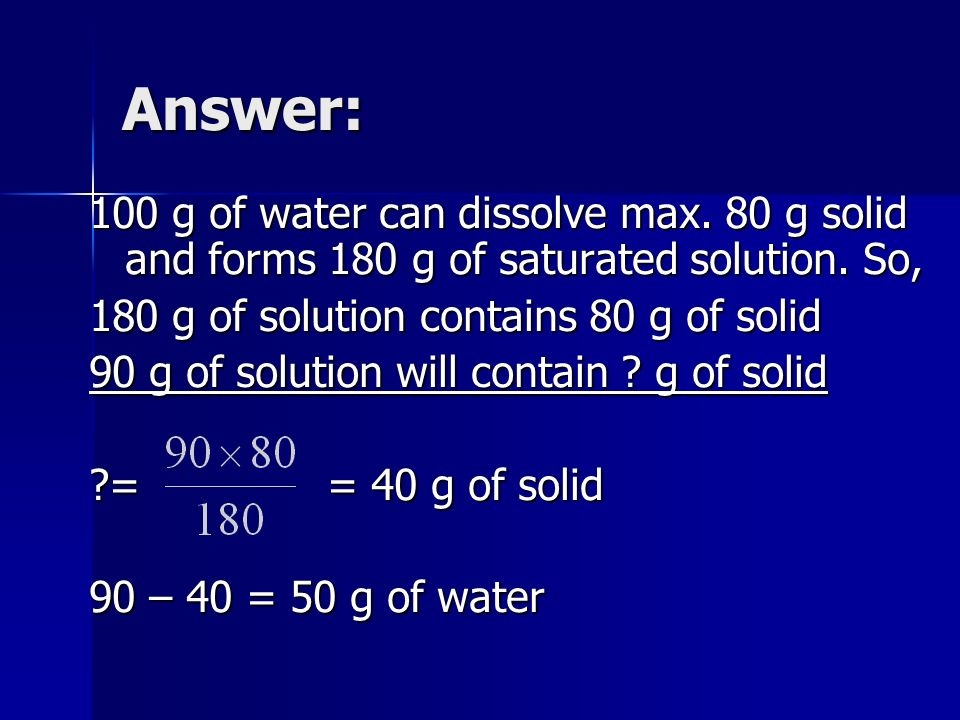 Answer:100 g of water can dissolve max. 80 g solid and forms 180 g of saturated solution. So, 180 g of solution contains 80 g of solid.