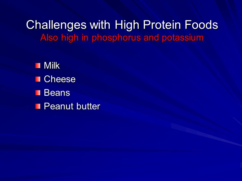 Challenges with High Protein Foods Also high in phosphorus and potassium