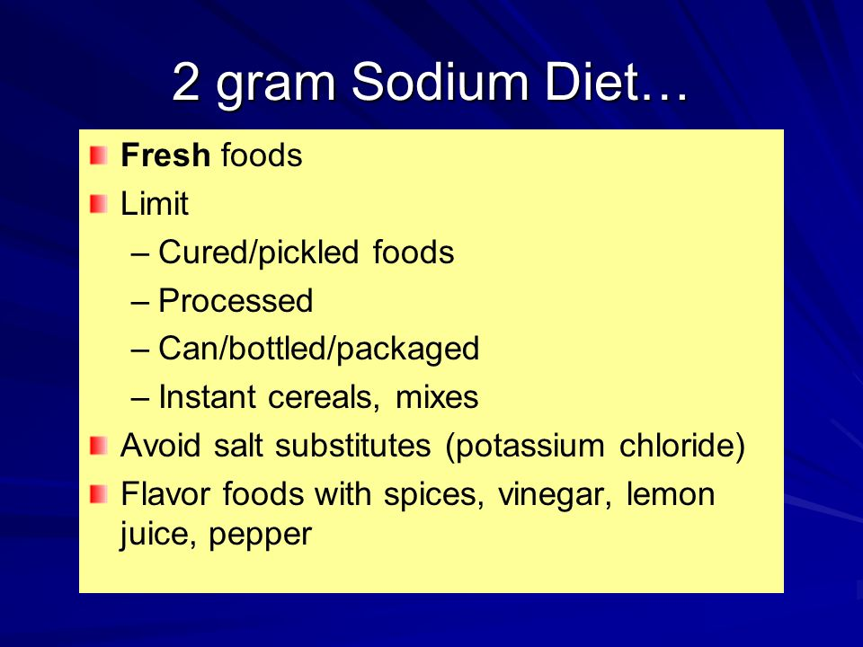 2 gram Sodium Diet… Fresh foods Limit Cured/pickled foods Processed