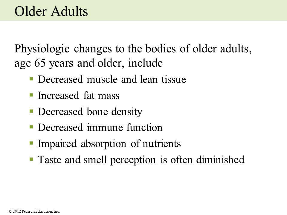Older Adults Physiologic changes to the bodies of older adults, age 65 years and older, include. Decreased muscle and lean tissue.