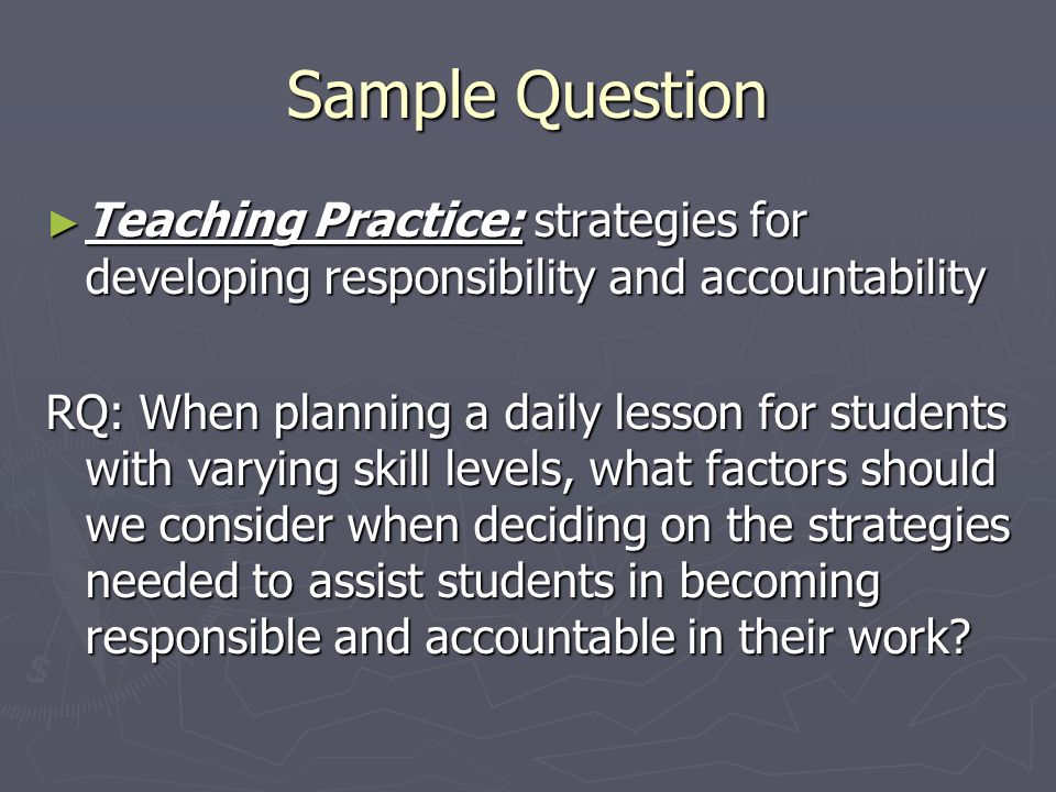 Sample Question Teaching Practice: strategies for developing responsibility and accountability.