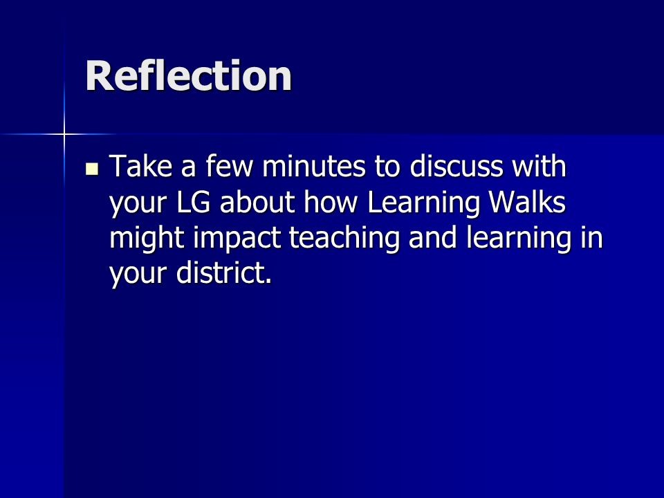 Reflection Take a few minutes to discuss with your LG about how Learning Walks might impact teaching and learning in your district.