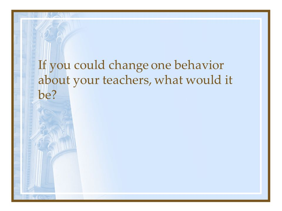If you could change one behavior about your teachers, what would it be