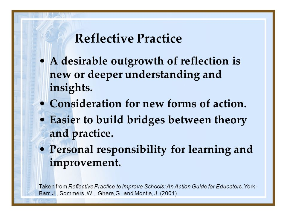 Reflective Practice A desirable outgrowth of reflection is new or deeper understanding and insights.