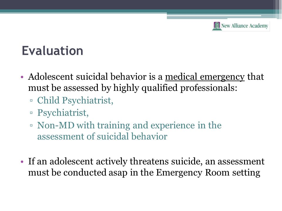 EvaluationAdolescent suicidal behavior is a medical emergency that must be assessed by highly qualified professionals: