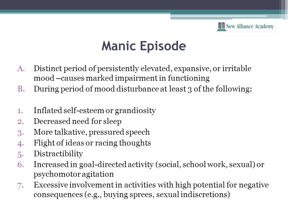 Manic Episode Distinct period of persistently elevated, expansive, or irritable mood –causes marked impairment in functioning.