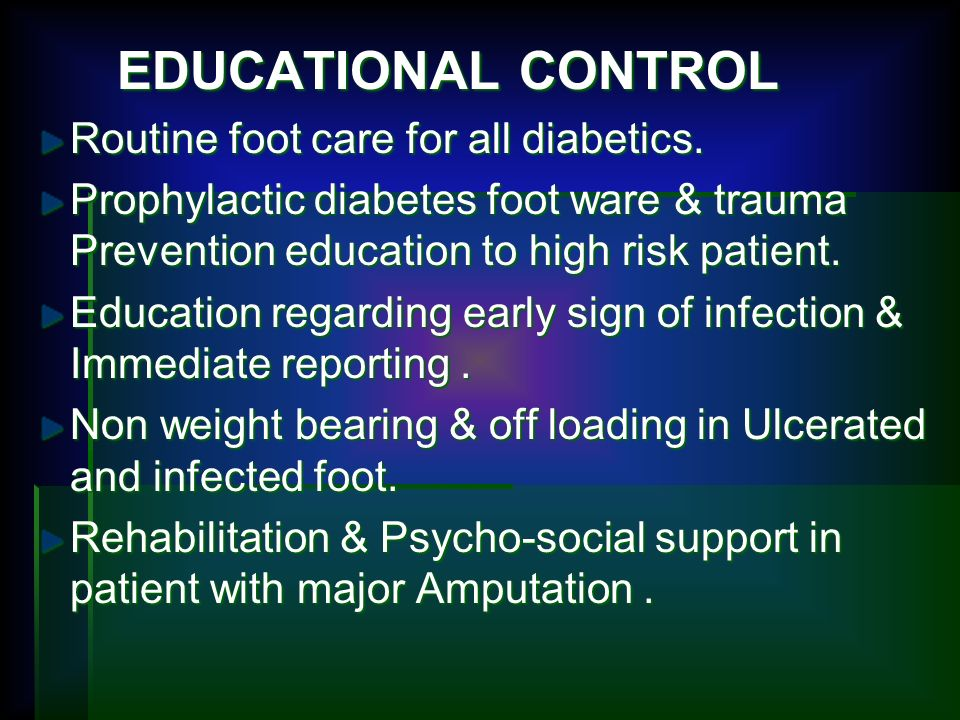 EDUCATIONAL CONTROL Routine foot care for all diabetics. Prophylactic diabetes foot ware & trauma Prevention education to high risk patient.