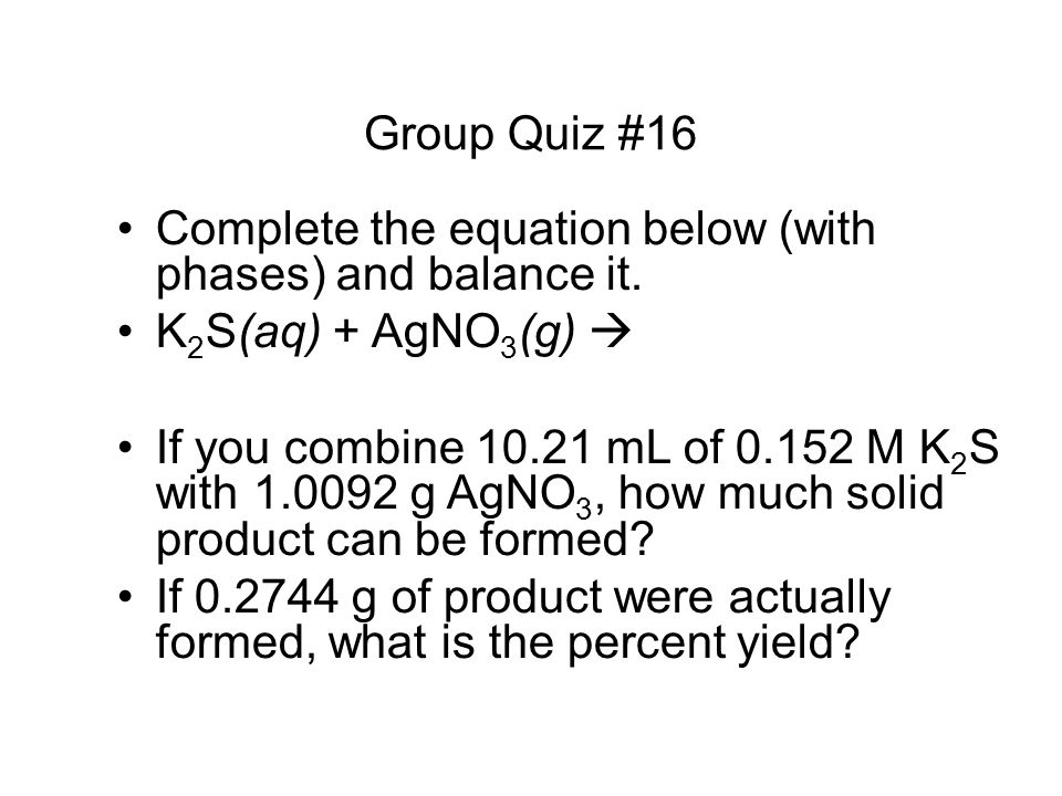 Group Quiz #16 Complete the equation below (with phases) and balance it. K2S(aq) + AgNO3(g) 
