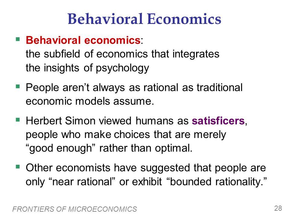 Behavioral Economics Behavioral economics: the subfield of economics that integrates the insights of psychology.