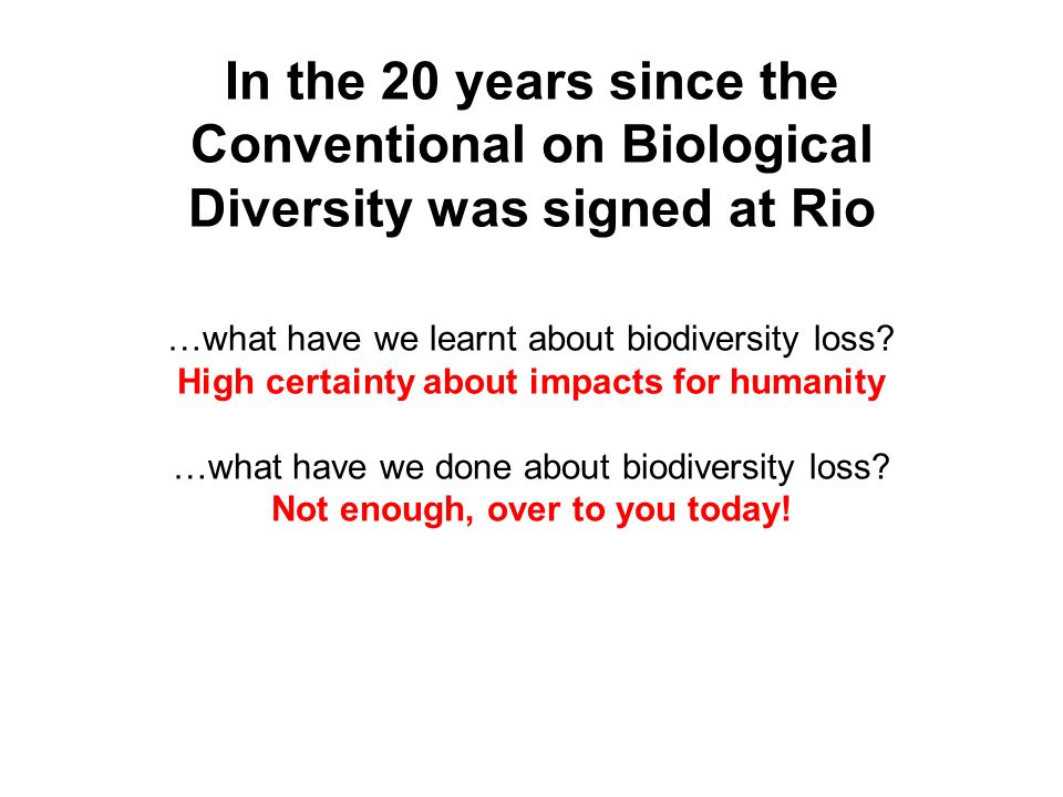 In the 20 years since the Conventional on Biological Diversity was signed at Rio …what have we learnt about biodiversity loss.