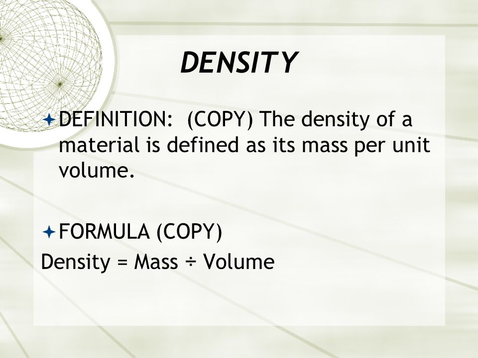 DENSITYDEFINITION: (COPY) The density of a material is defined as its mass per unit volume. FORMULA (COPY)
