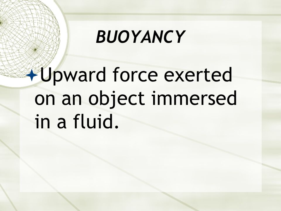 Upward force exerted on an object immersed in a fluid.