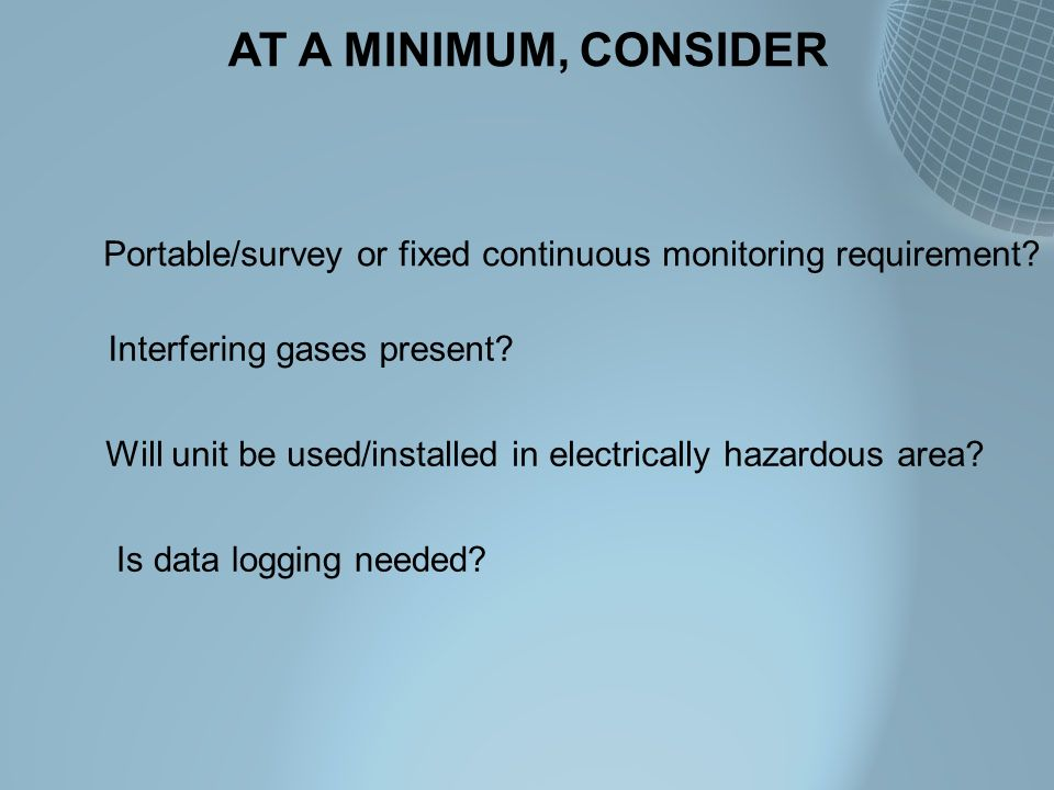 AT A MINIMUM, CONSIDER Portable/survey or fixed continuous monitoring requirement Interfering gases present