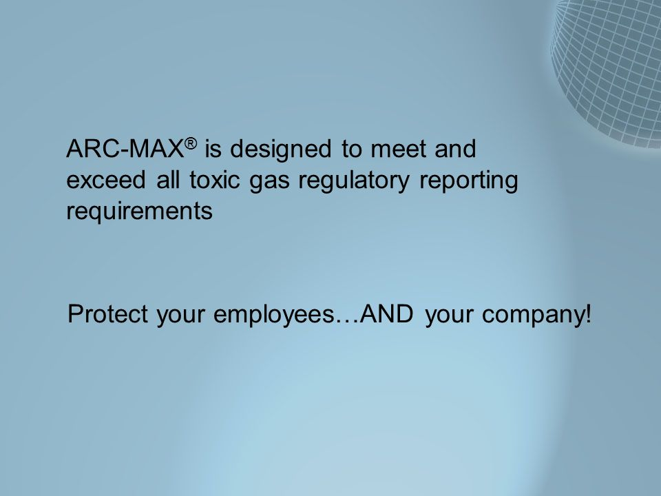 ARC-MAX® is designed to meet and exceed all toxic gas regulatory reporting requirements
