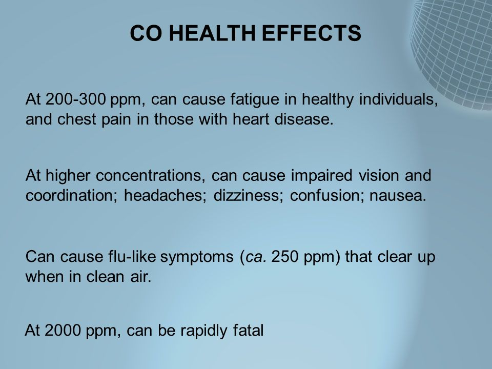 CO HEALTH EFFECTS At 200-300 ppm, can cause fatigue in healthy individuals, and chest pain in those with heart disease.