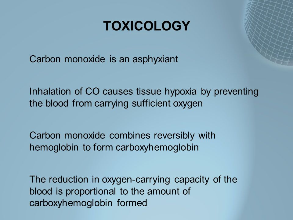 TOXICOLOGY Carbon monoxide is an asphyxiant