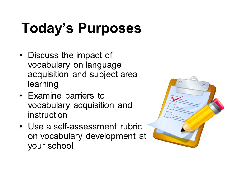 Today's Purposes Discuss the impact of vocabulary on language acquisition and subject area learning.