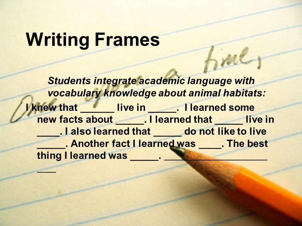 Writing Frames Students integrate academic language with vocabulary knowledge about animal habitats: