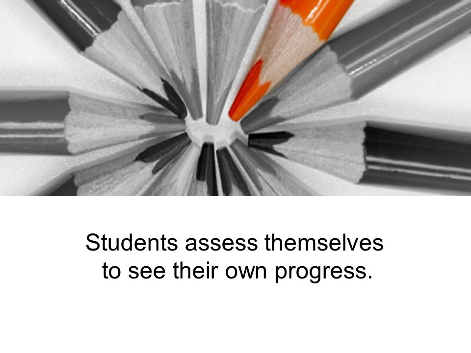 Students assess themselves to see their own progress.