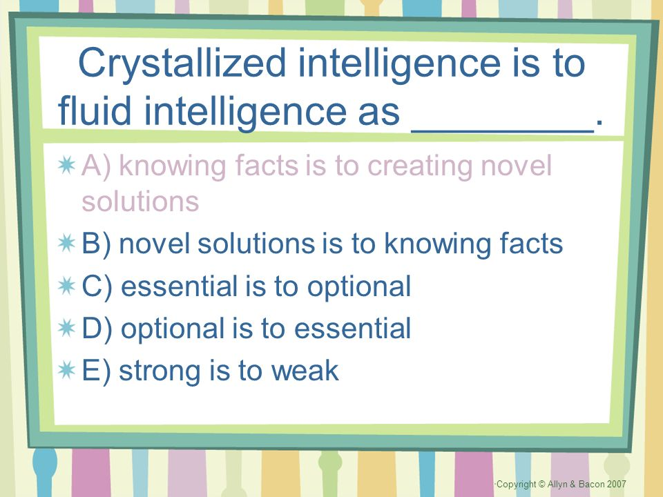 Crystallized intelligence is to fluid intelligence as ________.