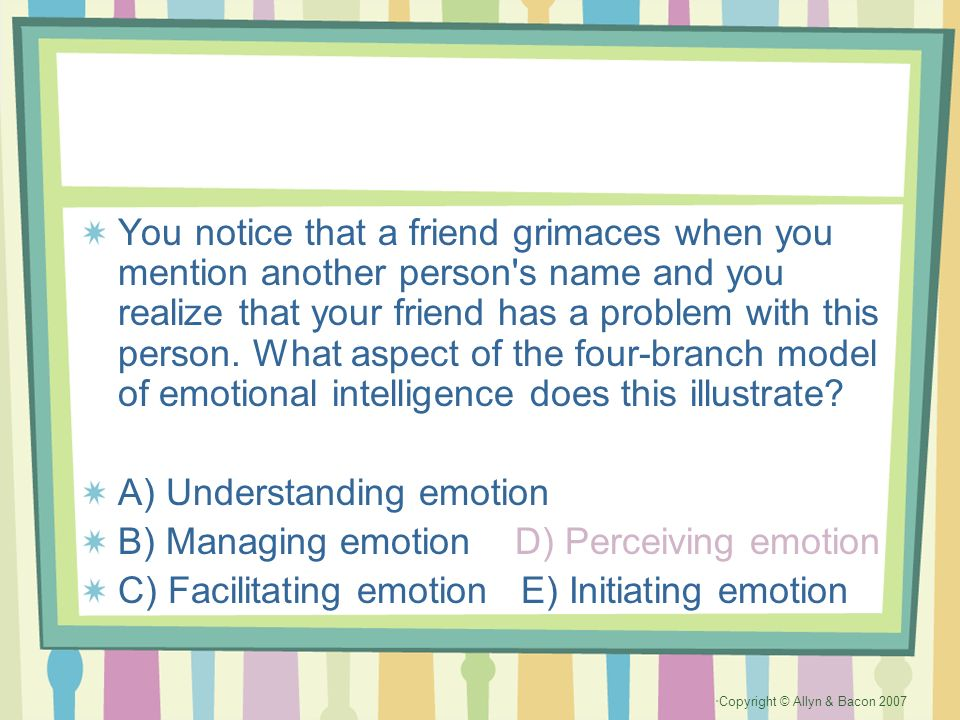 You notice that a friend grimaces when you mention another person s name and you realize that your friend has a problem with this person. What aspect of the four-branch model of emotional intelligence does this illustrate