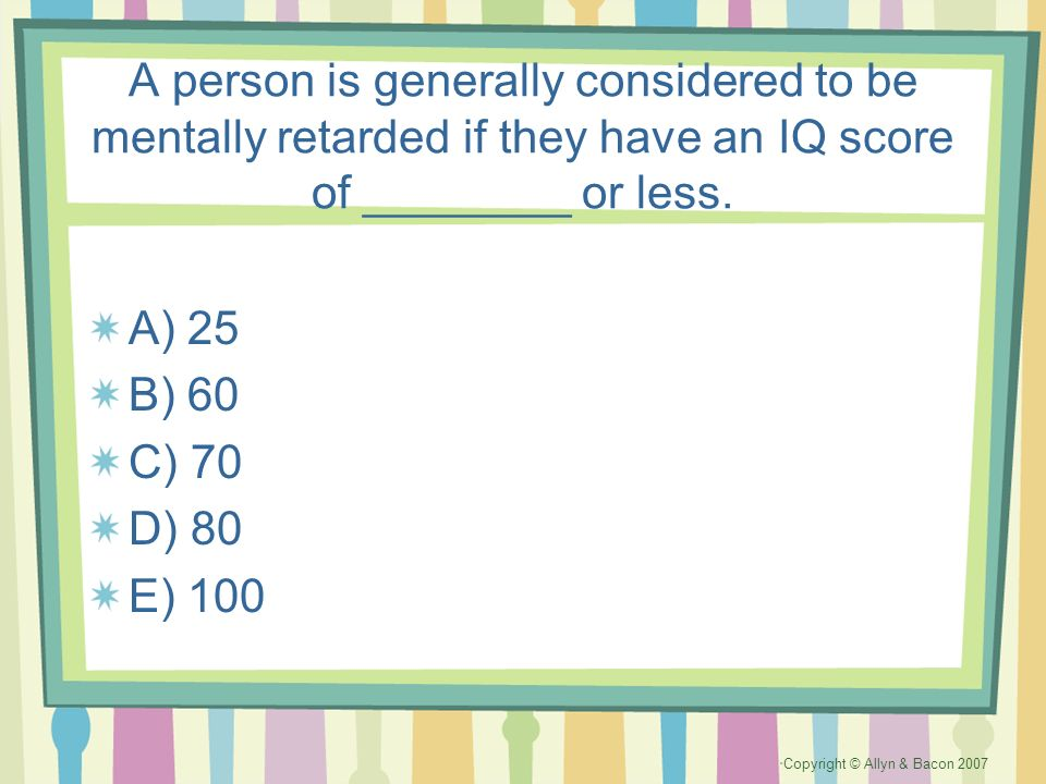 A person is generally considered to be mentally retarded if they have an IQ score of ________ or less.