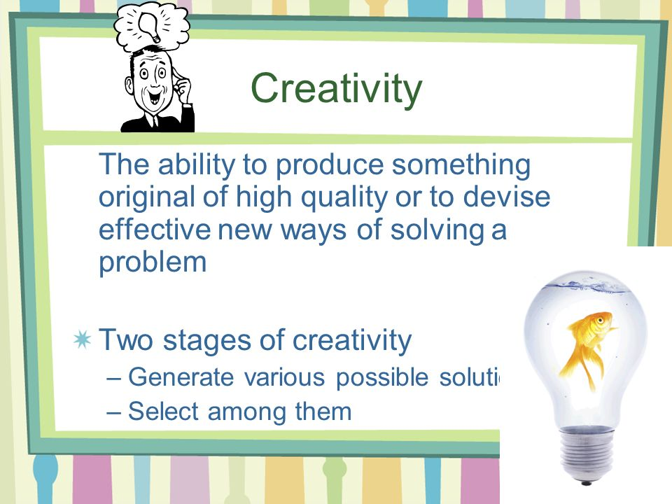 Creativity The ability to produce something original of high quality or to devise effective new ways of solving a problem.