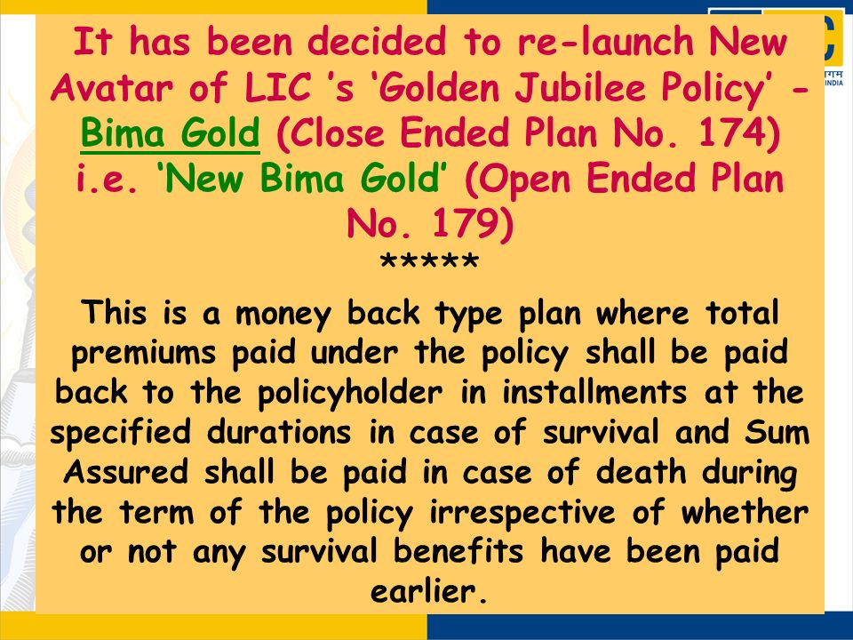 It has been decided to re-launch New Avatar of LIC 's 'Golden Jubilee Policy' - Bima Gold (Close Ended Plan No. 174) i.e. 'New Bima Gold' (Open Ended Plan No. 179)