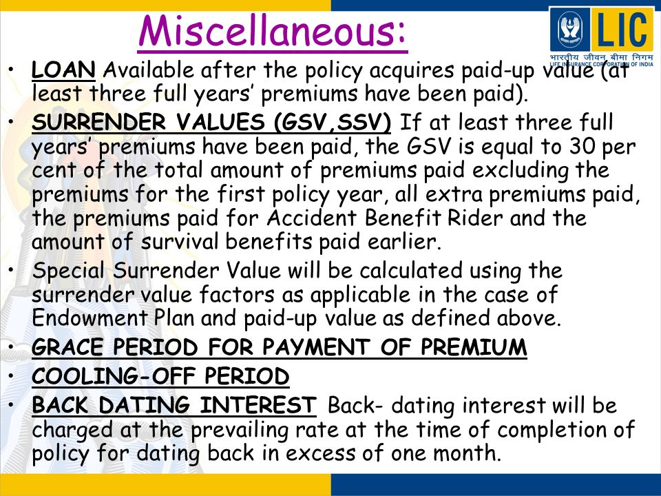 Miscellaneous: LOAN Available after the policy acquires paid-up value (at least three full years' premiums have been paid).