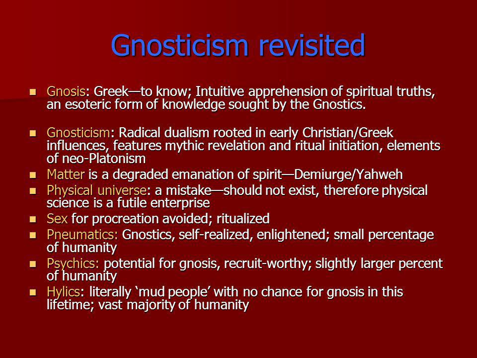 Gnosticism revisited Gnosis: Greek—to know; Intuitive apprehension of spiritual truths, an esoteric form of knowledge sought by the Gnostics.