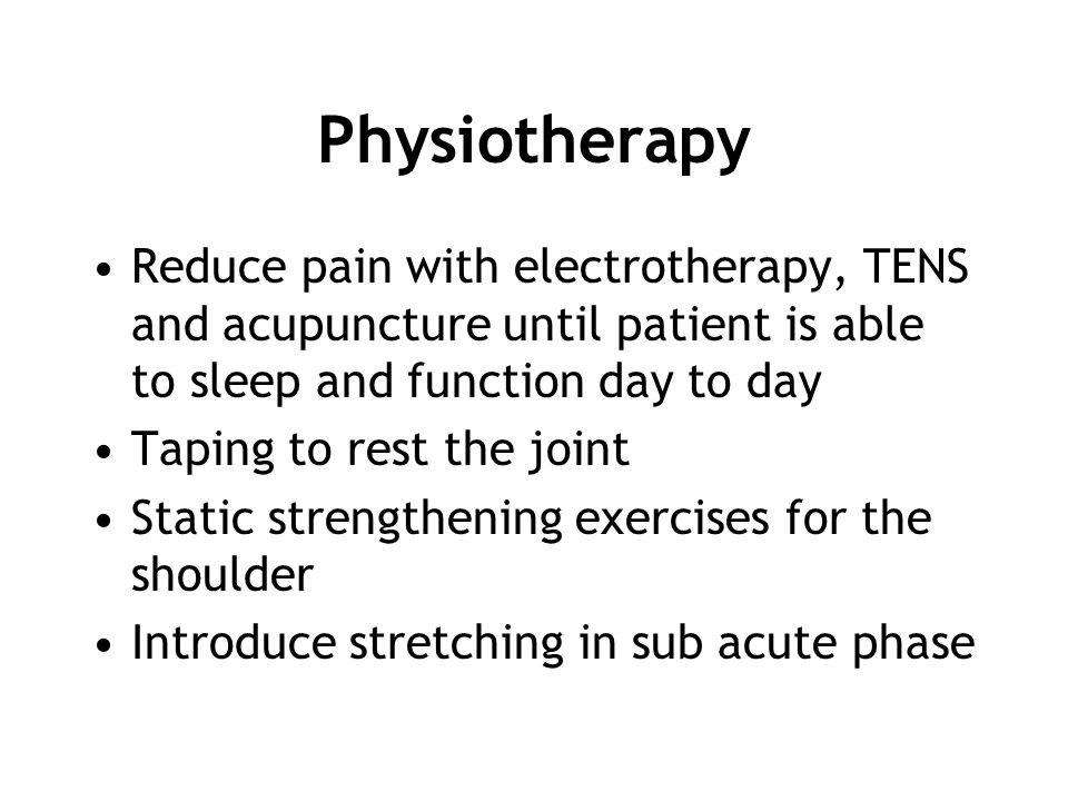 Physiotherapy Reduce pain with electrotherapy, TENS and acupuncture until patient is able to sleep and function day to day.